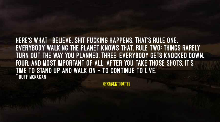 Duff's Sayings By Duff McKagan: Here's what I believe. Shit fucking happens. That's rule one. Everybody walking the planet knows