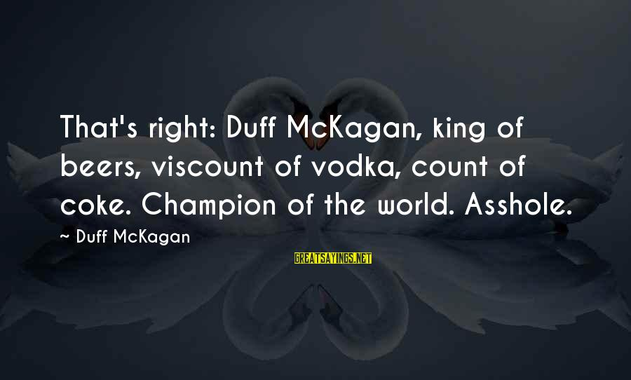 Duff's Sayings By Duff McKagan: That's right: Duff McKagan, king of beers, viscount of vodka, count of coke. Champion of