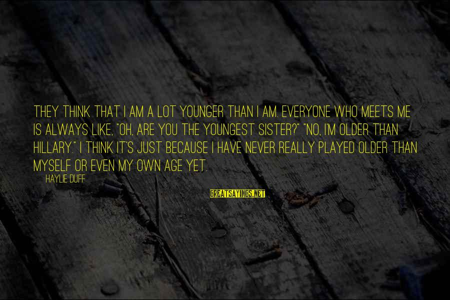Duff's Sayings By Haylie Duff: They think that I am a lot younger than I am. Everyone who meets me