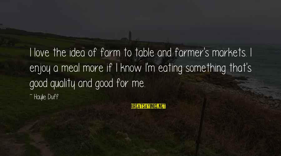 Duff's Sayings By Haylie Duff: I love the idea of farm to table and farmer's markets. I enjoy a meal