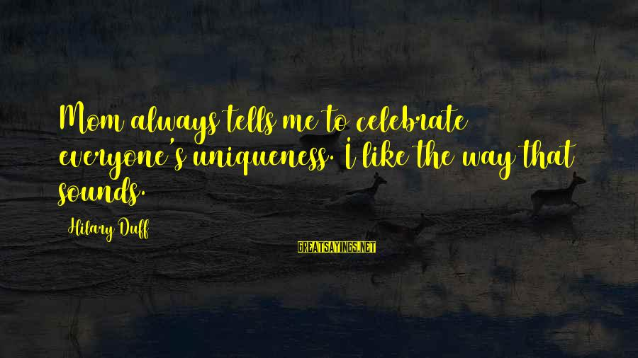Duff's Sayings By Hilary Duff: Mom always tells me to celebrate everyone's uniqueness. I like the way that sounds.