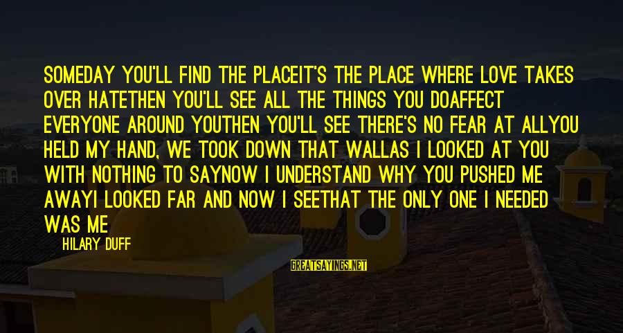 Duff's Sayings By Hilary Duff: Someday you'll find the placeIt's the place where love takes over hateThen you'll see all