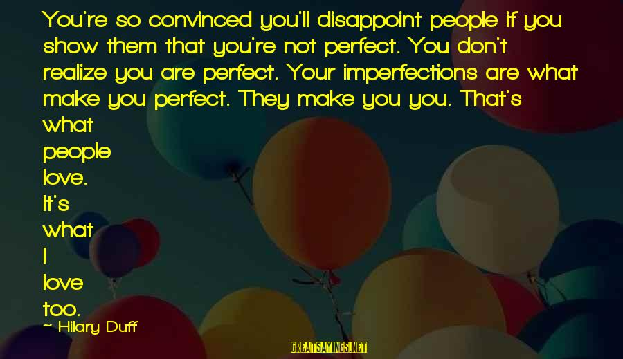 Duff's Sayings By Hilary Duff: You're so convinced you'll disappoint people if you show them that you're not perfect. You