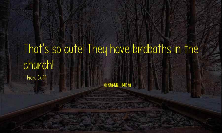 Duff's Sayings By Hilary Duff: That's so cute! They have birdbaths in the church!