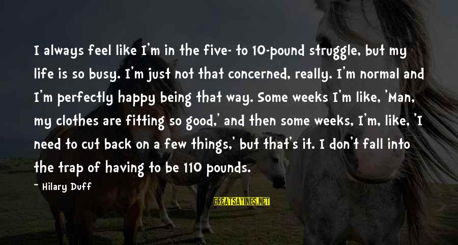 Duff's Sayings By Hilary Duff: I always feel like I'm in the five- to 10-pound struggle, but my life is