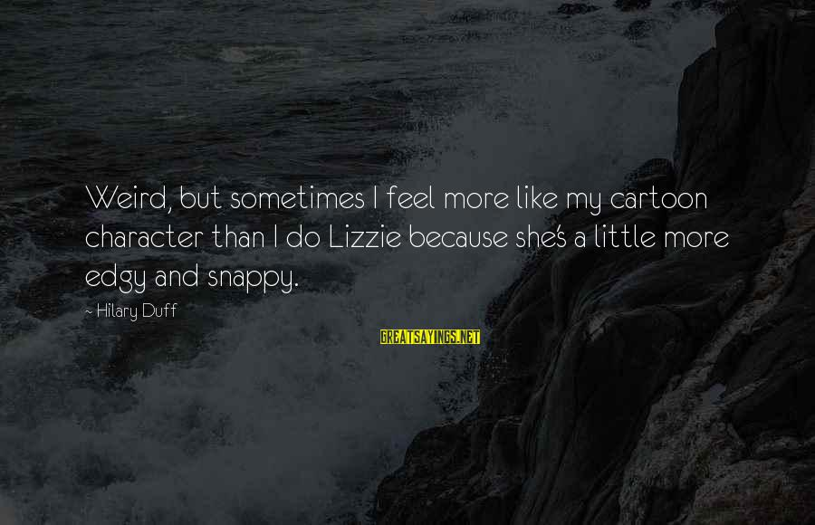 Duff's Sayings By Hilary Duff: Weird, but sometimes I feel more like my cartoon character than I do Lizzie because