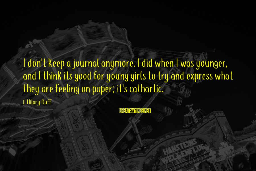 Duff's Sayings By Hilary Duff: I don't keep a journal anymore. I did when I was younger, and I think