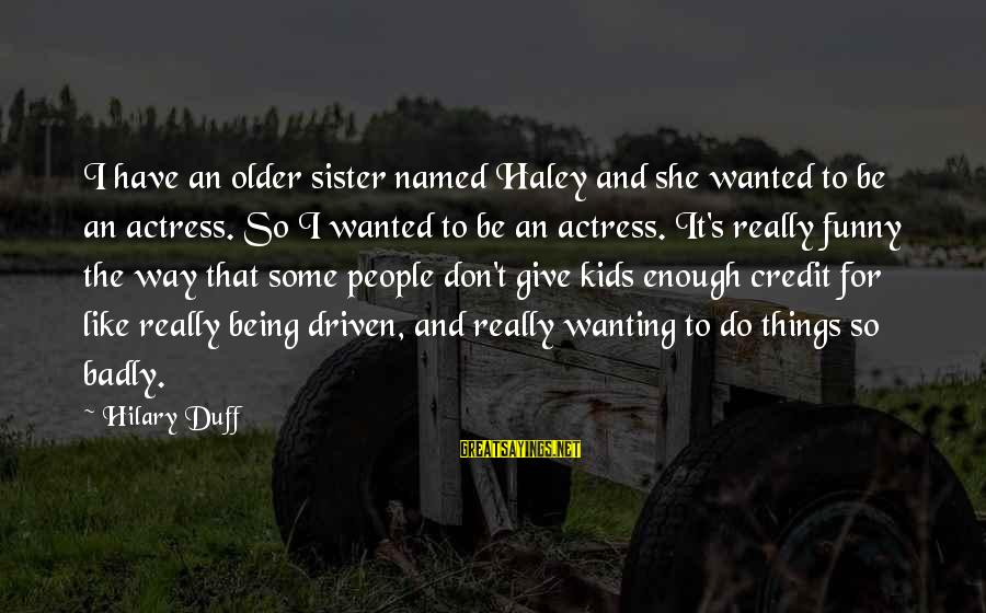 Duff's Sayings By Hilary Duff: I have an older sister named Haley and she wanted to be an actress. So