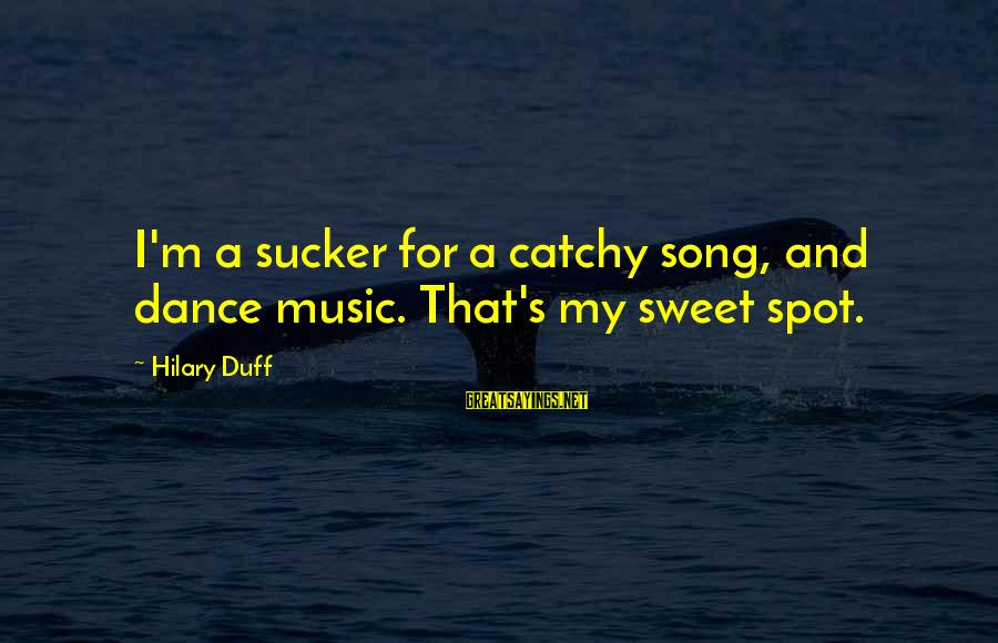 Duff's Sayings By Hilary Duff: I'm a sucker for a catchy song, and dance music. That's my sweet spot.