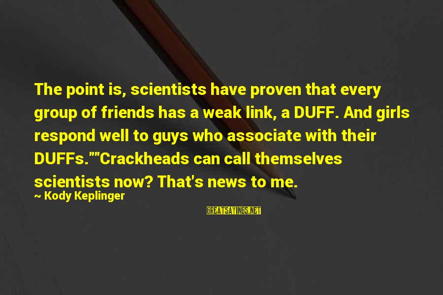 Duff's Sayings By Kody Keplinger: The point is, scientists have proven that every group of friends has a weak link,