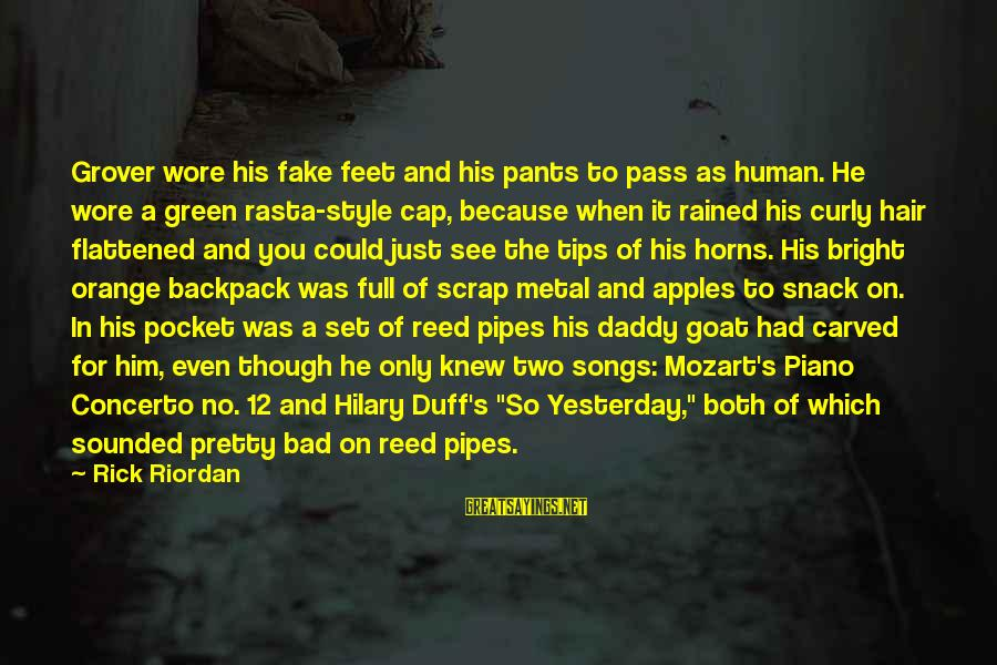 Duff's Sayings By Rick Riordan: Grover wore his fake feet and his pants to pass as human. He wore a