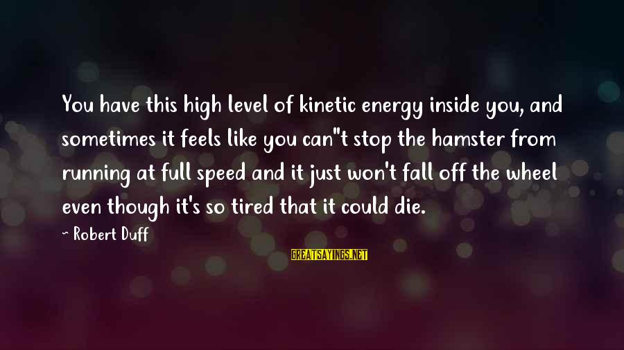 Duff's Sayings By Robert Duff: You have this high level of kinetic energy inside you, and sometimes it feels like