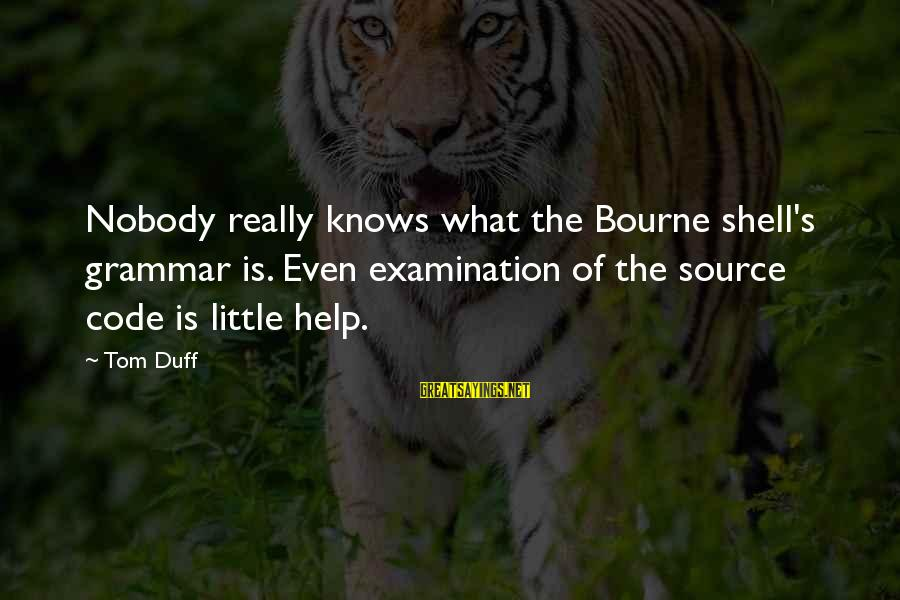 Duff's Sayings By Tom Duff: Nobody really knows what the Bourne shell's grammar is. Even examination of the source code