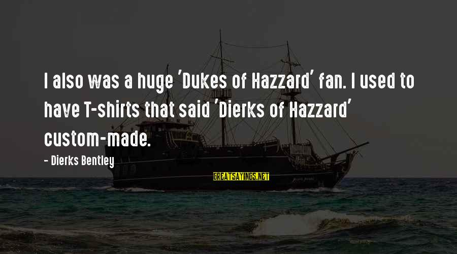 Dukes Hazzard Sayings By Dierks Bentley: I also was a huge 'Dukes of Hazzard' fan. I used to have T-shirts that