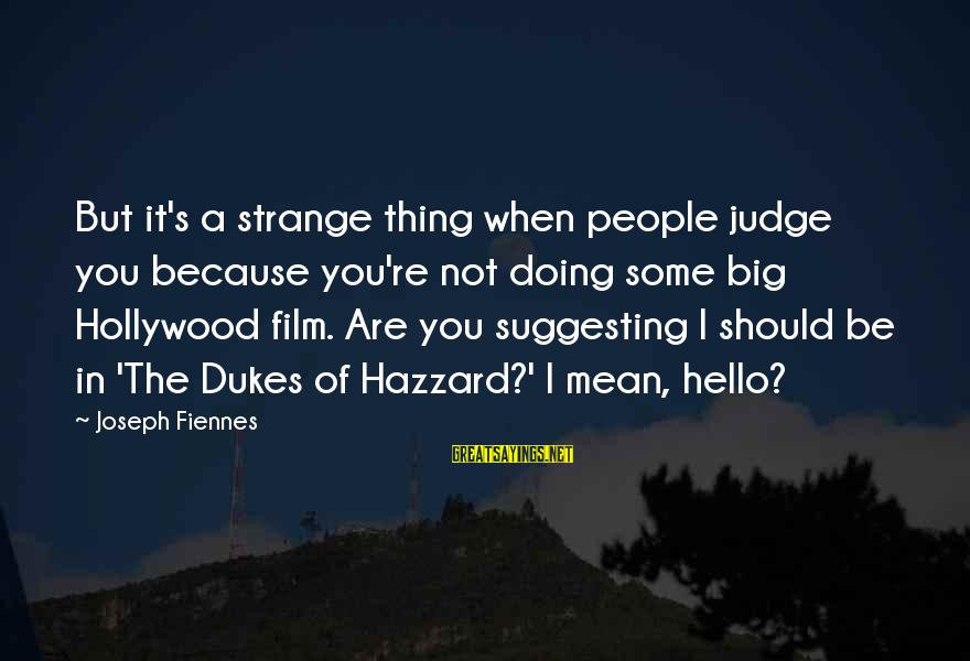 Dukes Hazzard Sayings By Joseph Fiennes: But it's a strange thing when people judge you because you're not doing some big