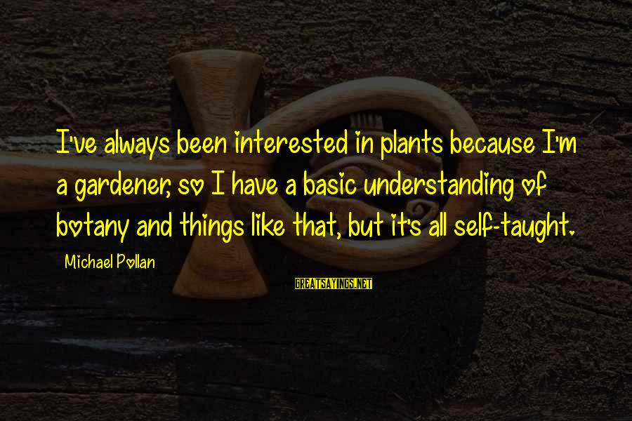 Dukes Hazzard Sayings By Michael Pollan: I've always been interested in plants because I'm a gardener, so I have a basic