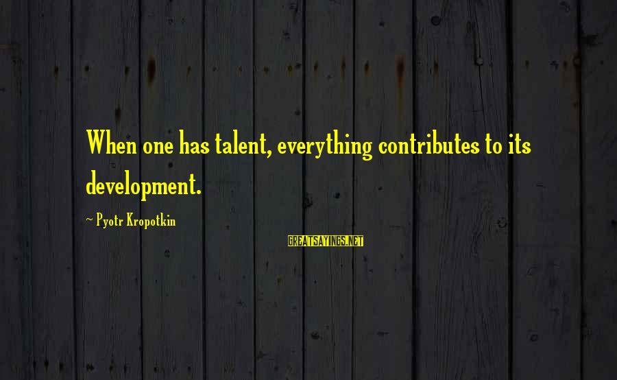 Dukes Hazzard Sayings By Pyotr Kropotkin: When one has talent, everything contributes to its development.
