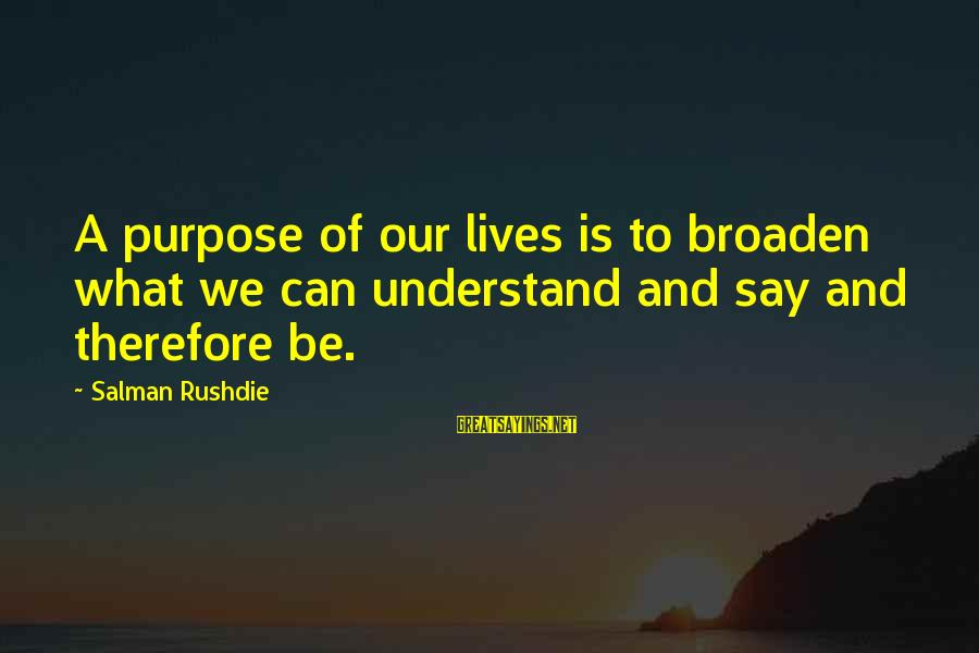 Dukh Bhare Sayings By Salman Rushdie: A purpose of our lives is to broaden what we can understand and say and