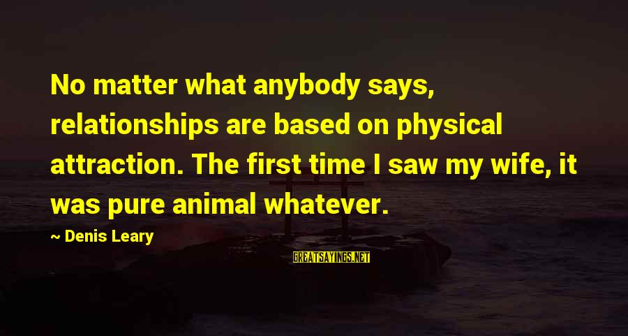 Dulcinea Love Sayings By Denis Leary: No matter what anybody says, relationships are based on physical attraction. The first time I