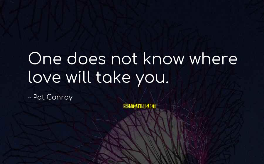 Dulcinea Love Sayings By Pat Conroy: One does not know where love will take you.