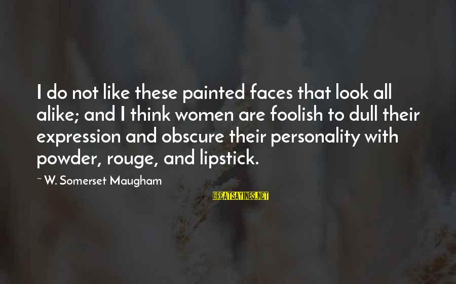 Dull Personality Sayings By W. Somerset Maugham: I do not like these painted faces that look all alike; and I think women