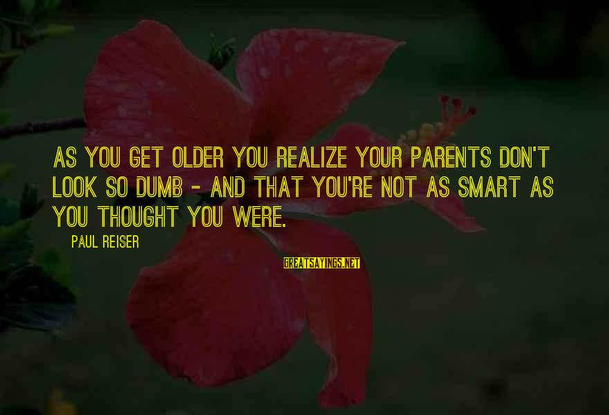 Dumb Parents Sayings By Paul Reiser: As you get older you realize your parents don't look so dumb - and that