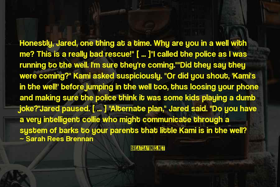 Dumb Parents Sayings By Sarah Rees Brennan: Honestly, Jared, one thing at a time. Why are you in a well with me?