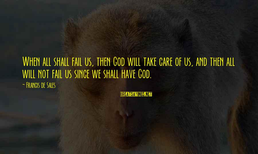Dumbtalk Sayings By Francis De Sales: When all shall fail us, then God will take care of us, and then all