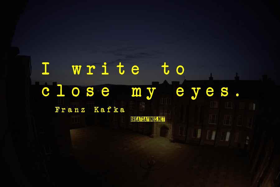Dumbtalk Sayings By Franz Kafka: I write to close my eyes.