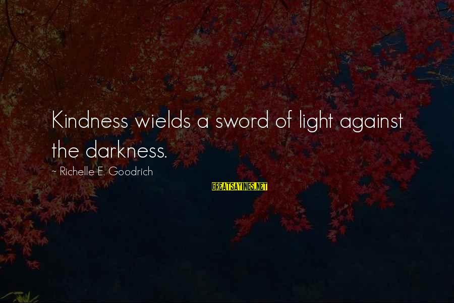 Dumbtalk Sayings By Richelle E. Goodrich: Kindness wields a sword of light against the darkness.