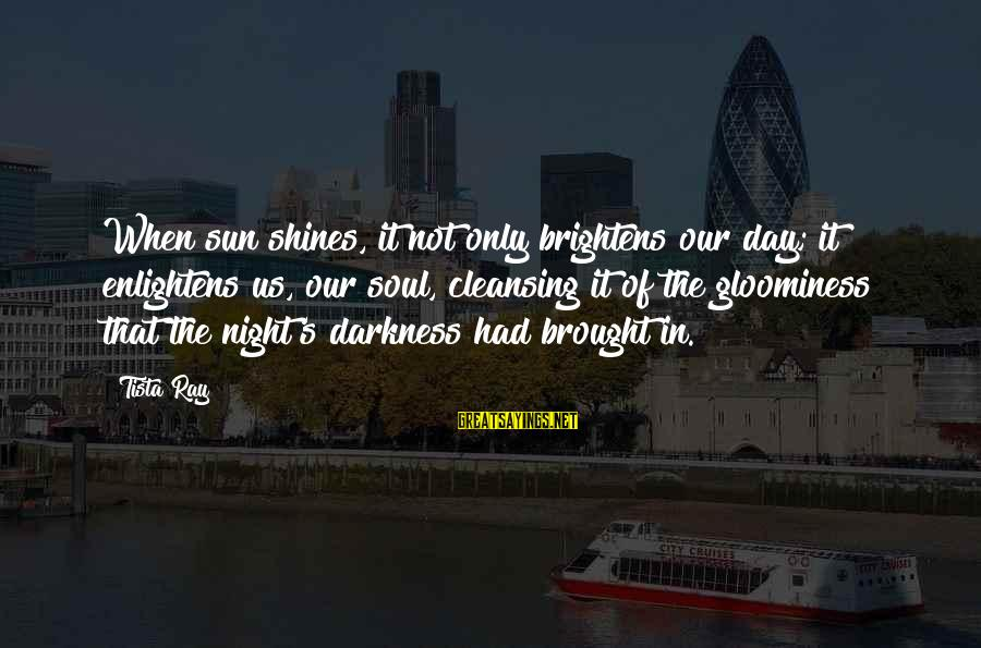 Dumbtalk Sayings By Tista Ray: When sun shines, it not only brightens our day; it enlightens us, our soul, cleansing