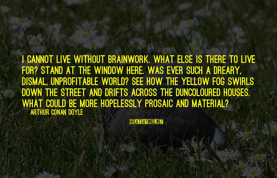Duncoloured Sayings By Arthur Conan Doyle: I cannot live without brainwork. What else is there to live for? Stand at the