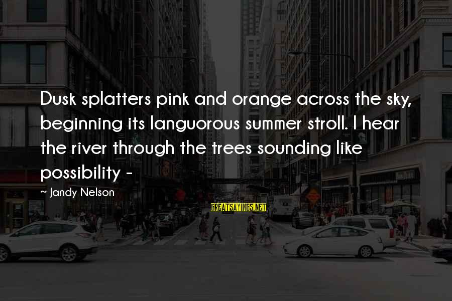 Dusk Sky Sayings By Jandy Nelson: Dusk splatters pink and orange across the sky, beginning its languorous summer stroll. I hear