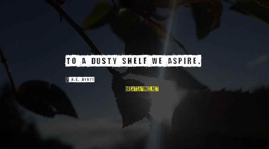 Dusty's Sayings By A.S. Byatt: To a dusty shelf we aspire.