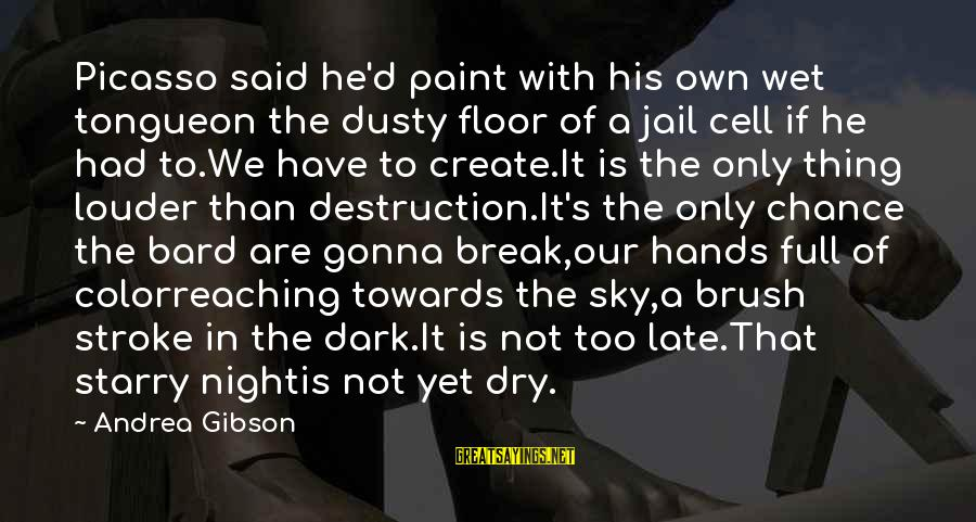 Dusty's Sayings By Andrea Gibson: Picasso said he'd paint with his own wet tongueon the dusty floor of a jail
