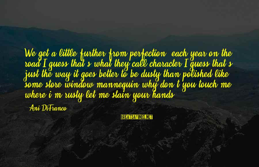 Dusty's Sayings By Ani DiFranco: We get a little further from perfection, each year on the road,I guess that's what