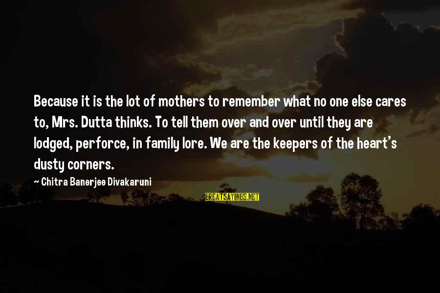 Dusty's Sayings By Chitra Banerjee Divakaruni: Because it is the lot of mothers to remember what no one else cares to,