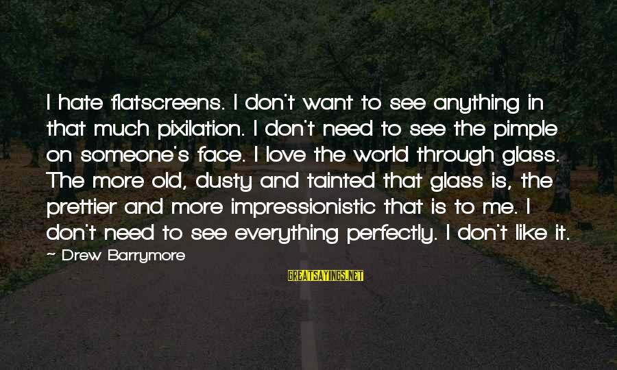 Dusty's Sayings By Drew Barrymore: I hate flatscreens. I don't want to see anything in that much pixilation. I don't