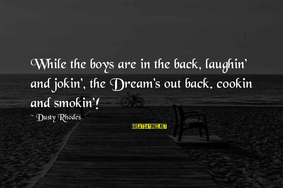 Dusty's Sayings By Dusty Rhodes: While the boys are in the back, laughin' and jokin', the Dream's out back. cookin