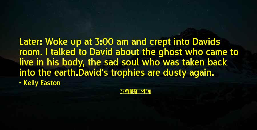 Dusty's Sayings By Kelly Easton: Later: Woke up at 3:00 am and crept into Davids room. I talked to David