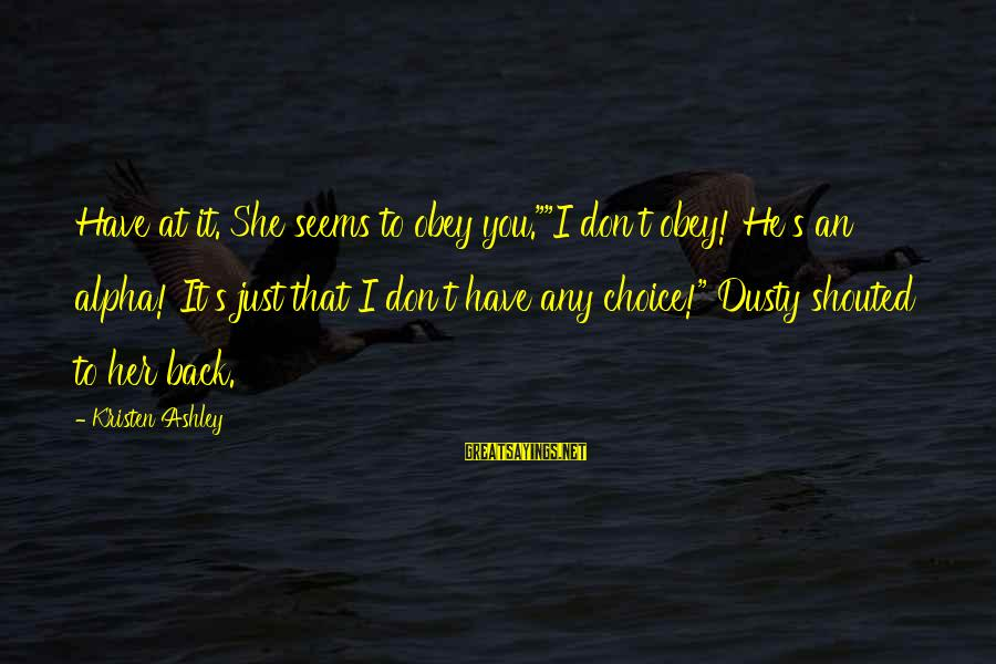 """Dusty's Sayings By Kristen Ashley: Have at it. She seems to obey you.""""""""I don't obey! He's an alpha! It's just"""