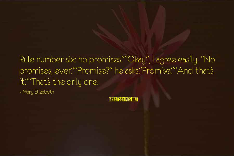 """Dusty's Sayings By Mary Elizabeth: Rule number six: no promises.""""""""Okay"""", I agree easily. """"No promises, ever.""""""""Promise?"""" he asks.""""Promise.""""""""And that's it.""""""""That's"""