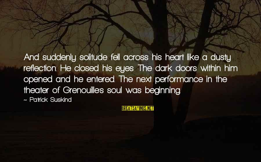 Dusty's Sayings By Patrick Suskind: And suddenly solitude fell across his heart like a dusty reflection. He closed his eyes.