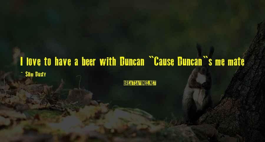 """Dusty's Sayings By Slim Dusty: I love to have a beer with Duncan """"Cause Duncan""""s me mate"""