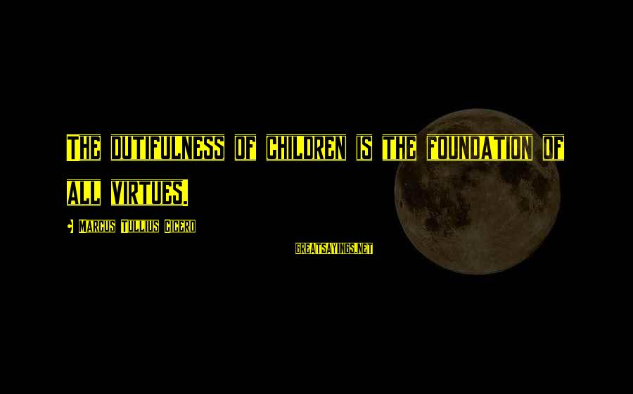 Dutifulness Sayings By Marcus Tullius Cicero: The dutifulness of children is the foundation of all virtues.