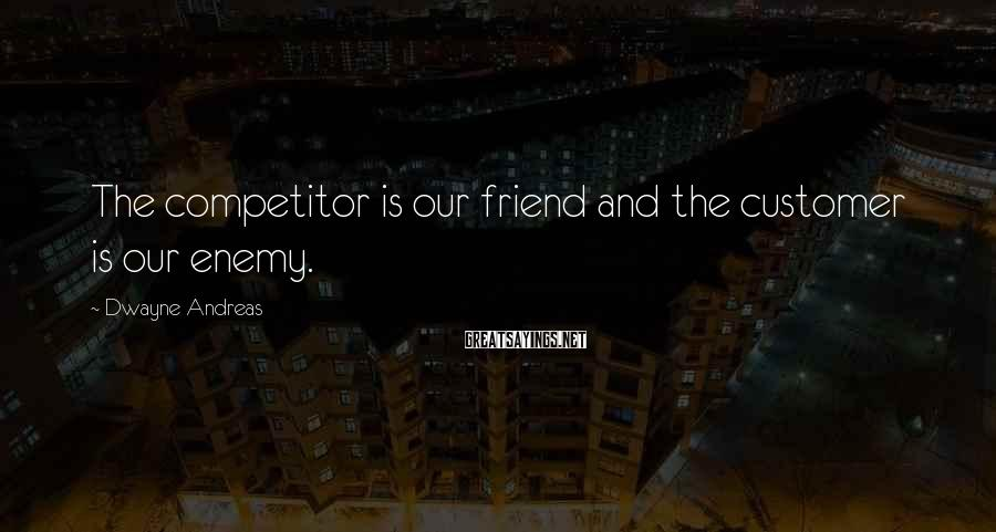 Dwayne Andreas Sayings: The competitor is our friend and the customer is our enemy.