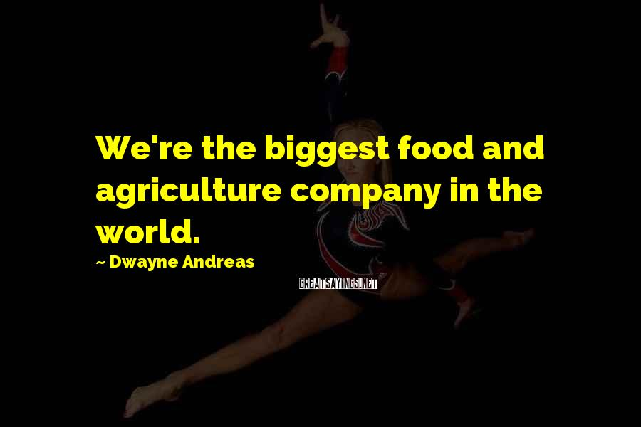 Dwayne Andreas Sayings: We're the biggest food and agriculture company in the world.