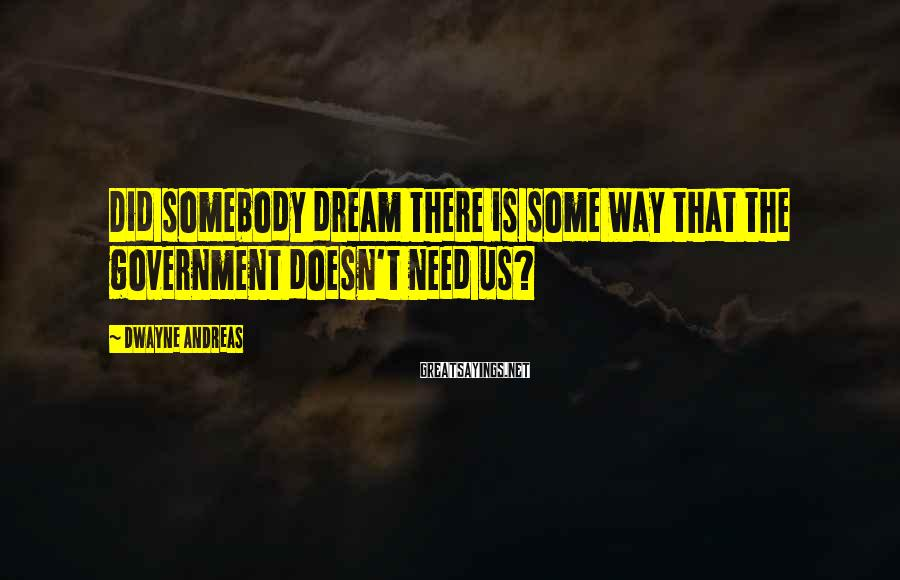 Dwayne Andreas Sayings: Did somebody dream there is some way that the government doesn't need us?