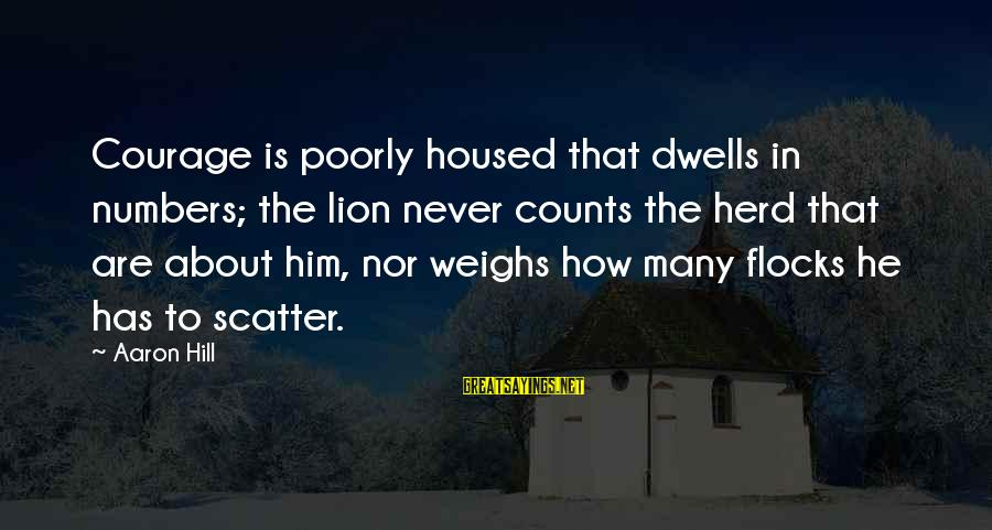 Dwells Sayings By Aaron Hill: Courage is poorly housed that dwells in numbers; the lion never counts the herd that