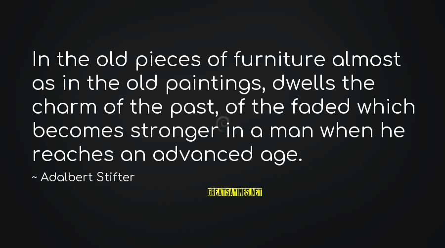Dwells Sayings By Adalbert Stifter: In the old pieces of furniture almost as in the old paintings, dwells the charm